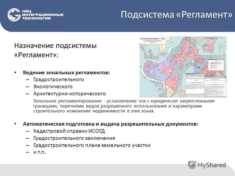 Назначение подсистемы «Регламент»: Ведение зональных регламентов: – Градостроительного – Экологического – Архитектурно-исторического Зональное регламентирование - установление зон с юридически закрепленными границами, перечнями видов разрешенного исп