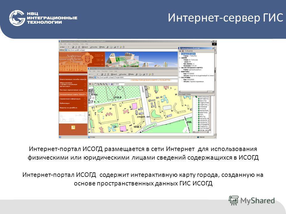 Интернет-портал ИСОГД размещается в сети Интернет для использования физическими или юридическими лицами сведений содержащихся в ИСОГД Интернет-портал ИСОГД содержит интерактивную карту города, созданную на основе пространственных данных ГИС ИСОГД Инт