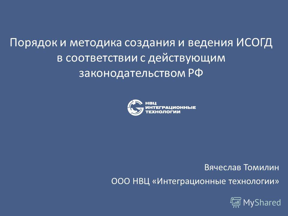 Порядок и методика создания и ведения ИСОГД в соответствии с действующим законодательством РФ Вячеслав Томилин ООО НВЦ «Интеграционные технологии»