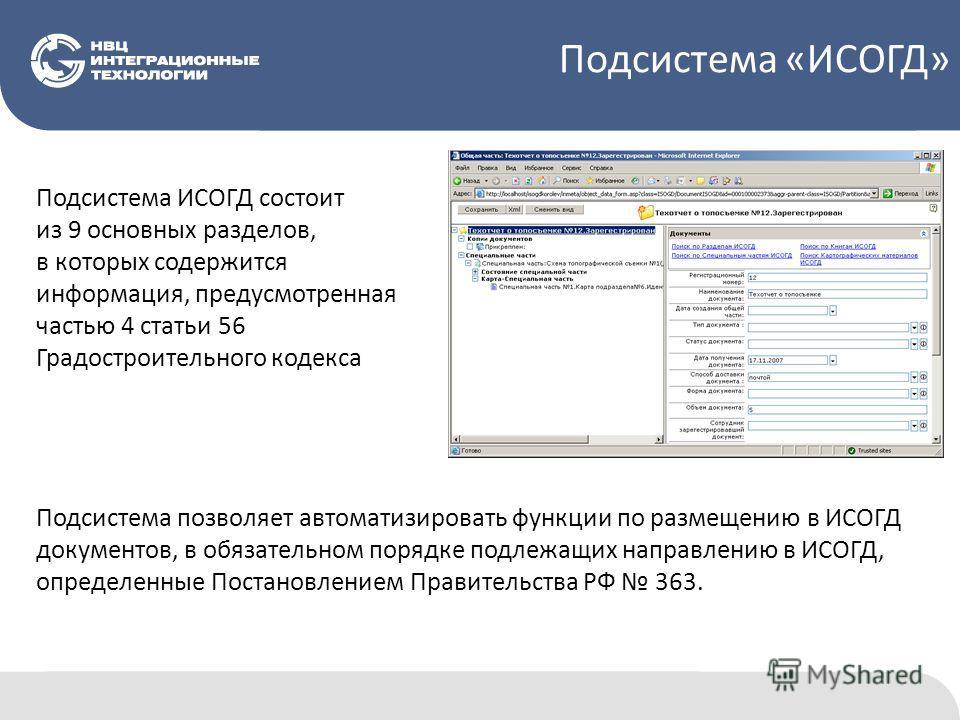 Подсистема ИСОГД состоит из 9 основных разделов, в которых содержится информация, предусмотренная частью 4 статьи 56 Градостроительного кодекса Подсистема позволяет автоматизировать функции по размещению в ИСОГД документов, в обязательном порядке под