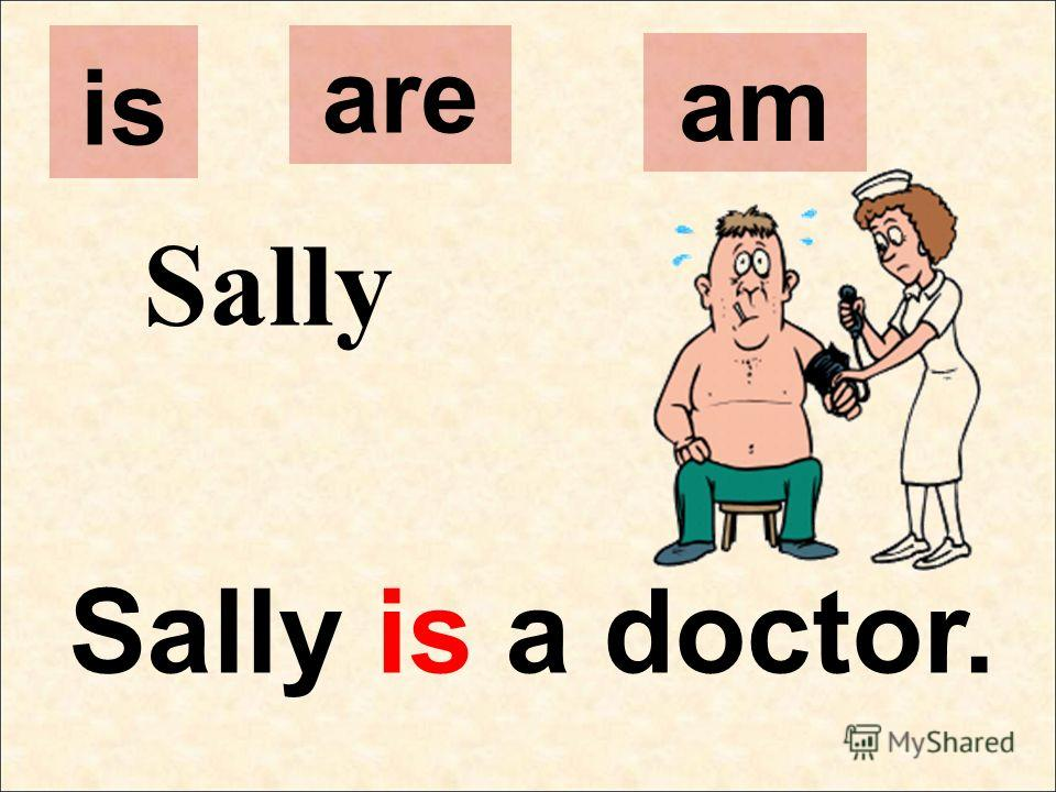 Sally Sally is a doctor. is are am
