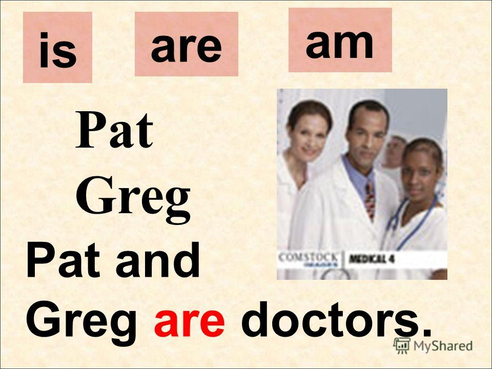 Pat Greg Pat and Greg are doctors. is are am