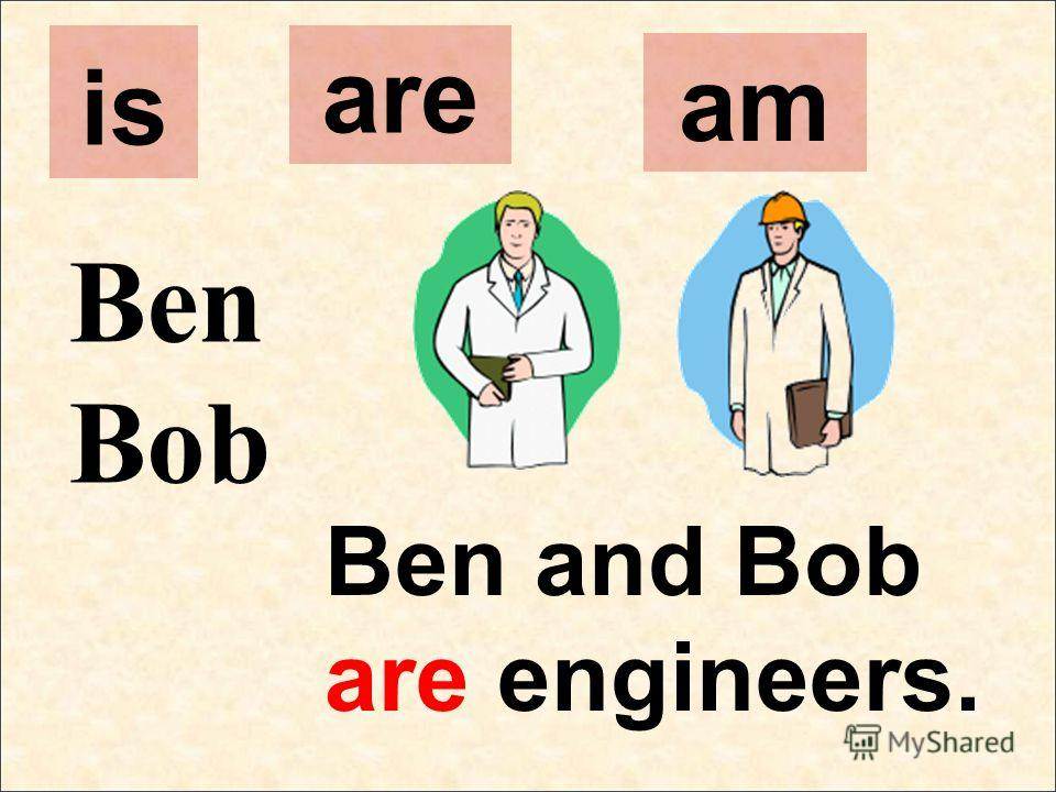 Ben Bob Ben and Bob are engineers. is are am