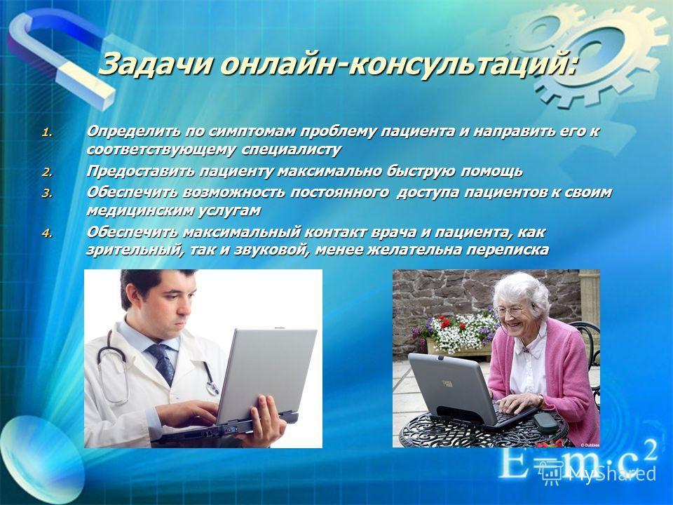 Задачи онлайн-консультаций: 1. Определить по симптомам проблему пациента и направить его к соответствующему специалисту 2. Предоставить пациенту максимально быструю помощь 3. Обеспечить возможность постоянного доступа пациентов к своим медицинским ус