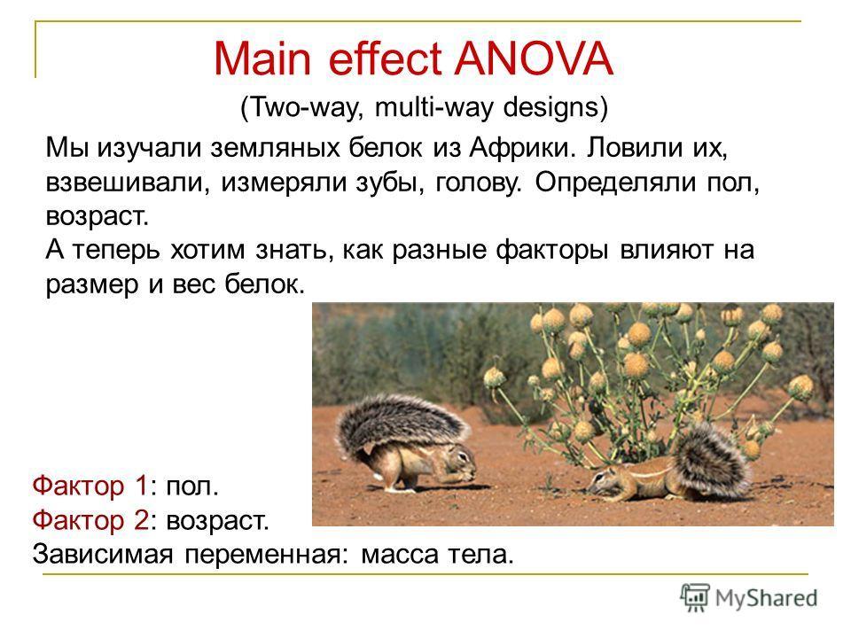 Main effect ANOVA (Two-way, multi-way designs) Мы изучали земляных белок из Африки. Ловили их, взвешивали, измеряли зубы, голову. Определяли пол, возраст. А теперь хотим знать, как разные факторы влияют на размер и вес белок. Фактор 1: пол. Фактор 2: