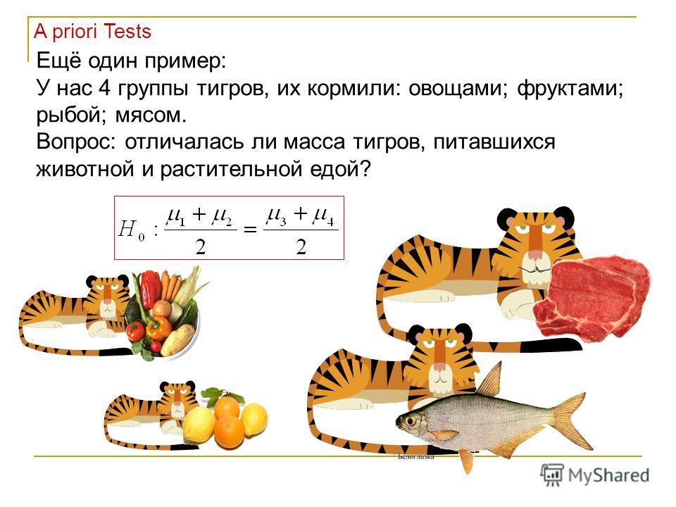Ещё один пример: У нас 4 группы тигров, их кормили: овощами; фруктами; рыбой; мясом. Вопрос: отличалась ли масса тигров, питавшихся животной и растительной едой? A priori Tests