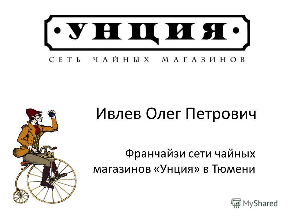 Ивлев Олег Петрович Франчайзи сети чайных магазинов «Унция» в Тюмени