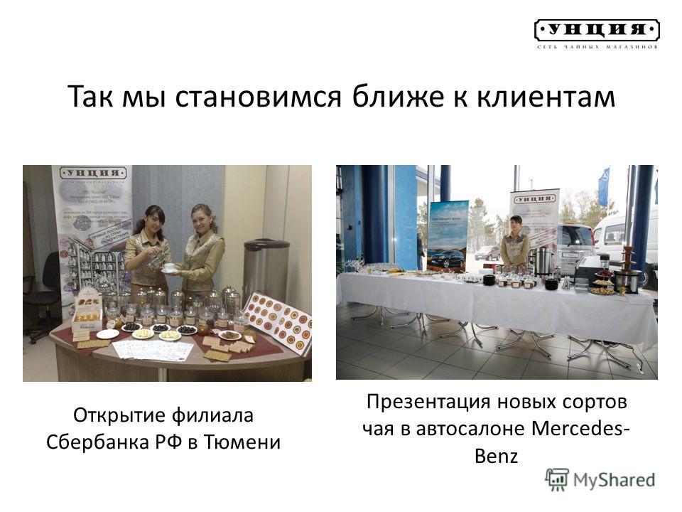 Так мы становимся ближе к клиентам Презентация новых сортов чая в автосалоне Mercedes- Benz Открытие филиала Сбербанка РФ в Тюмени