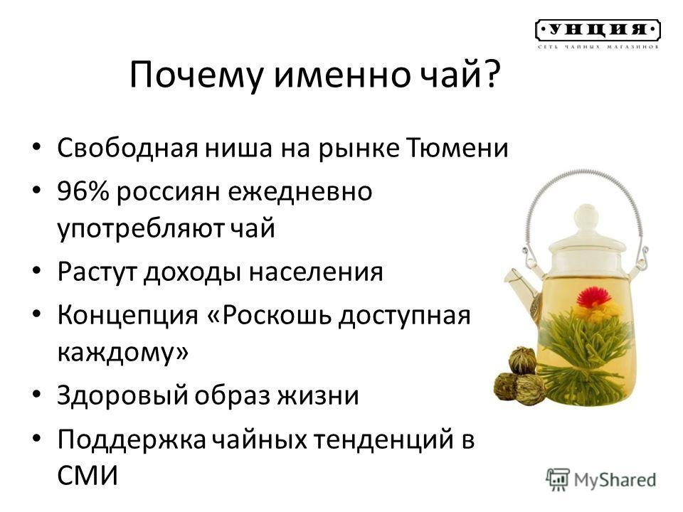 Почему именно чай? Свободная ниша на рынке Тюмени 96% россиян ежедневно употребляют чай Растут доходы населения Концепция «Роскошь доступная каждому» Здоровый образ жизни Поддержка чайных тенденций в СМИ
