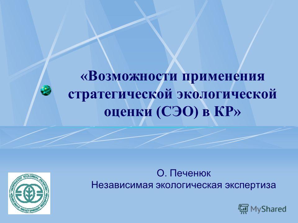 «Возможности применения стратегической экологической оценки (СЭО) в КР» О. Печенюк Независимая экологическая экспертиза
