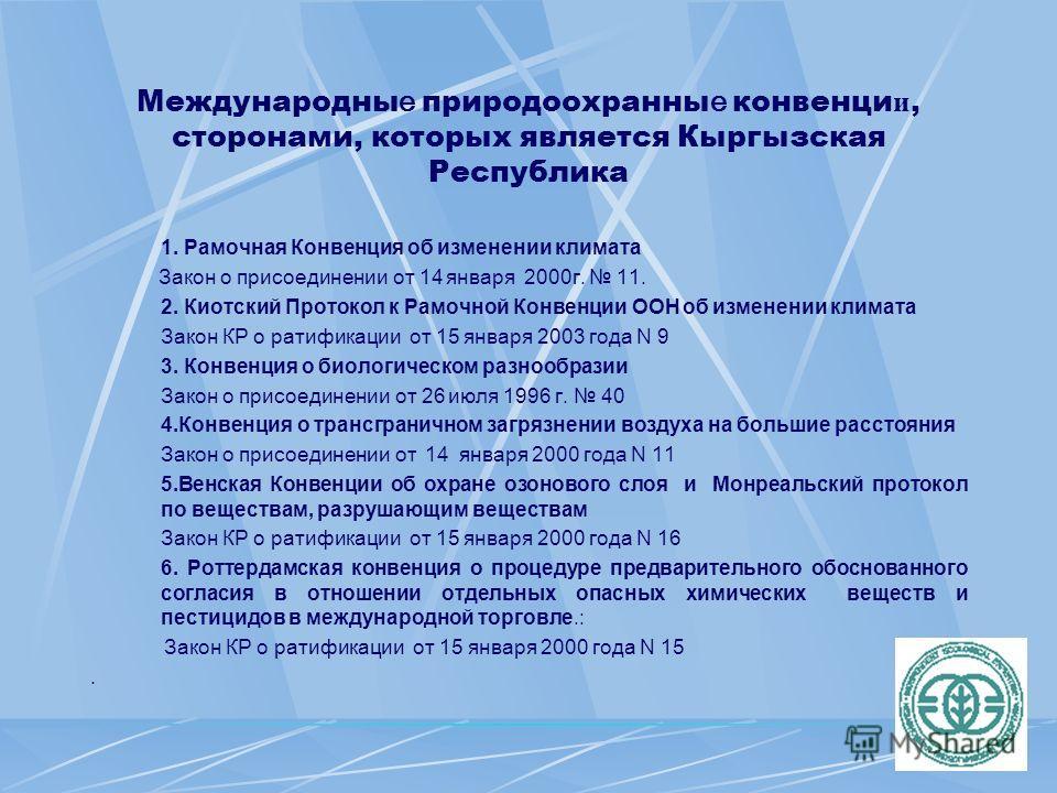 Международны е природоохранны е конвенци и, сторонами, которых является Кыргызская Республика 1. Рамочная Конвенция об изменении климата Закон о присоединении от 14 января 2000г. 11. 2. Киотский Протокол к Рамочной Конвенции ООН об изменении климата
