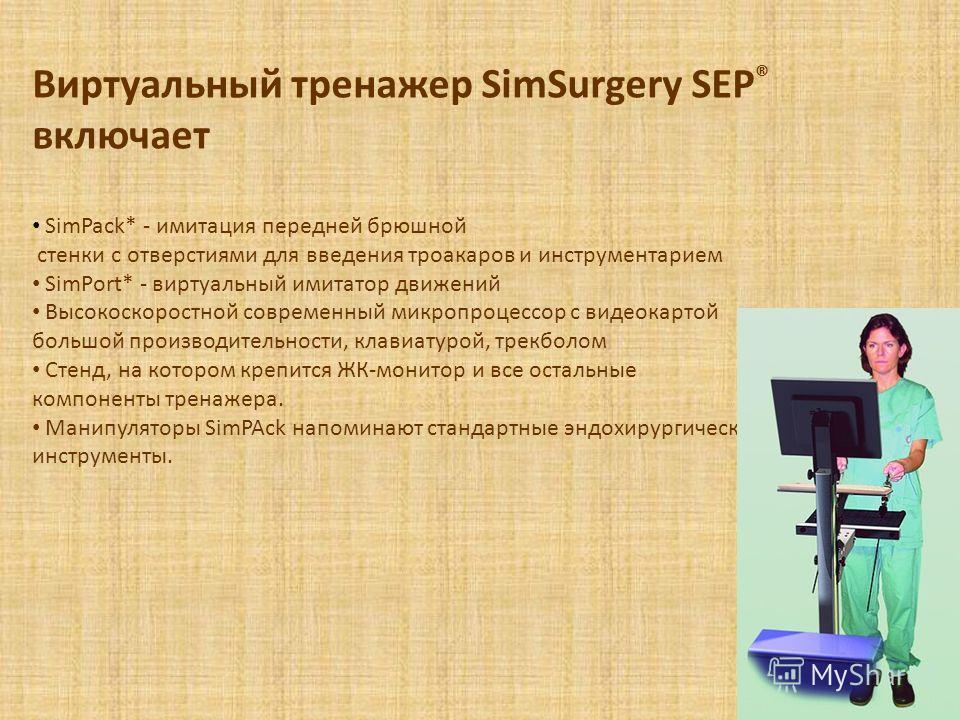 Виртуальный тренажер SimSurgery SEP ® включает SimPack* - имитация передней брюшной стенки с отверстиями для введения троакаров и инструментарием SimPort* - виртуальный имитатор движений Высокоскоростной современный микропроцессор с видеокартой больш