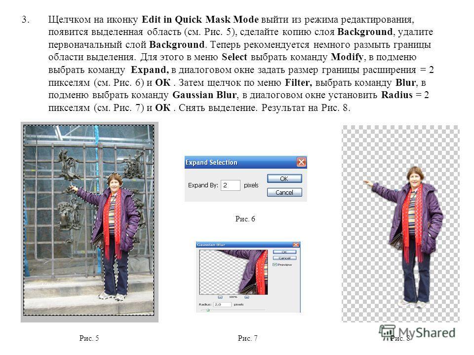 3.Щелчком на иконку Edit in Quick Mask Mode выйти из режима редактирования, появится выделенная область (см. Рис. 5), сделайте копию слоя Background, удалите первоначальный слой Background. Теперь рекомендуется немного размыть границы области выделен