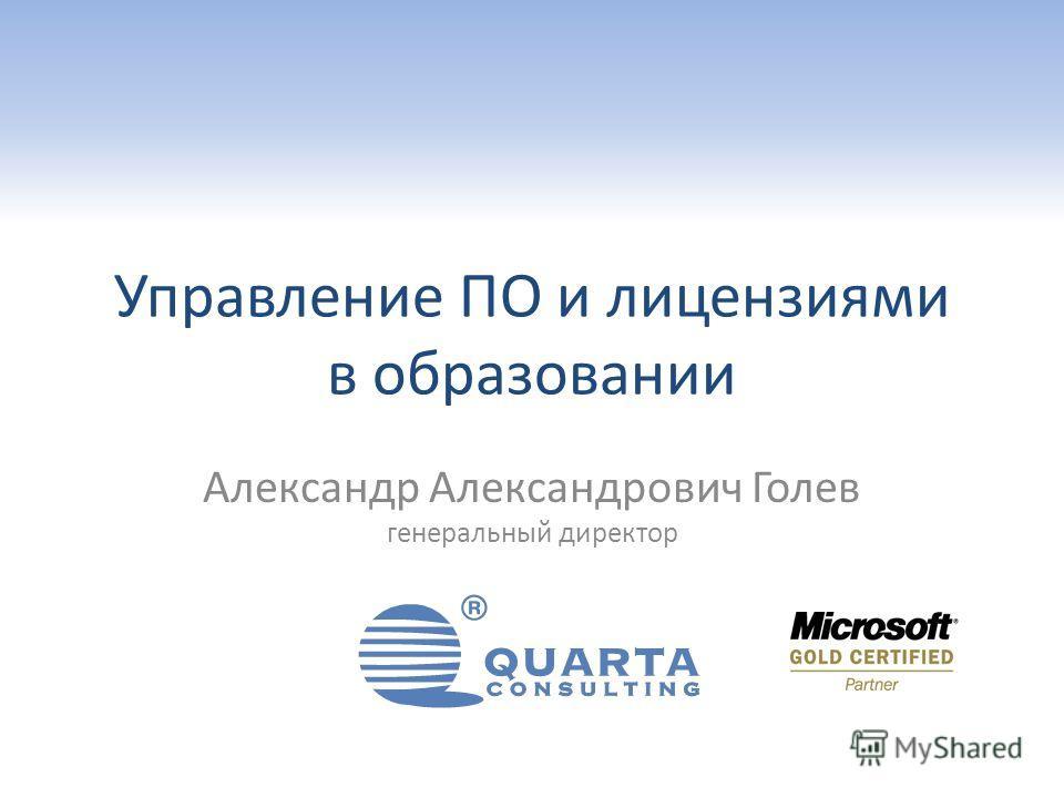 Управление ПО и лицензиями в образовании Александр Александрович Голев генеральный директор