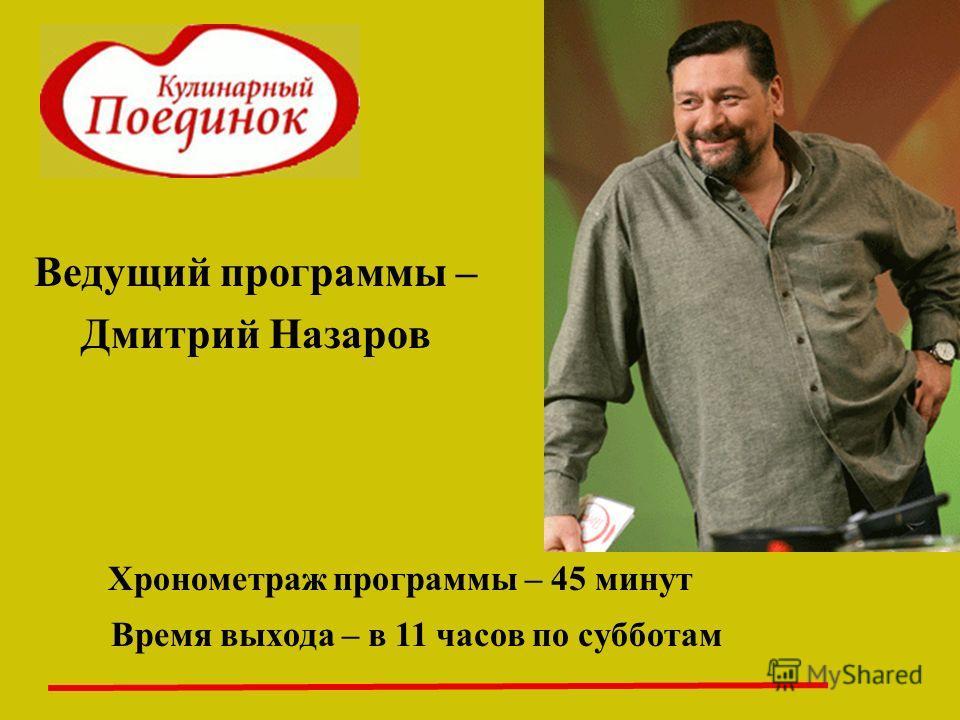 Ведущий программы – Дмитрий Назаров Хронометраж программы – 45 минут Время выхода – в 11 часов по субботам