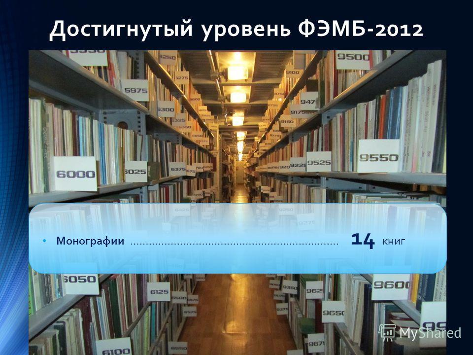 Достигнутый уровень ФЭМБ-2012 Монографии.………………………………………………………… 14 книг