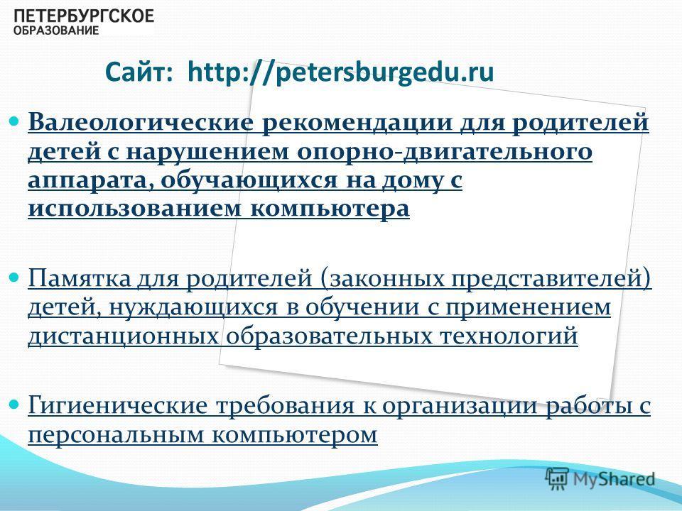 Сайт: http://petersburgedu.ru Валеологические рекомендации для родителей детей с нарушением опорно-двигательного аппарата, обучающихся на дому с использованием компьютера Памятка для родителей (законных представителей) детей, нуждающихся в обучении с