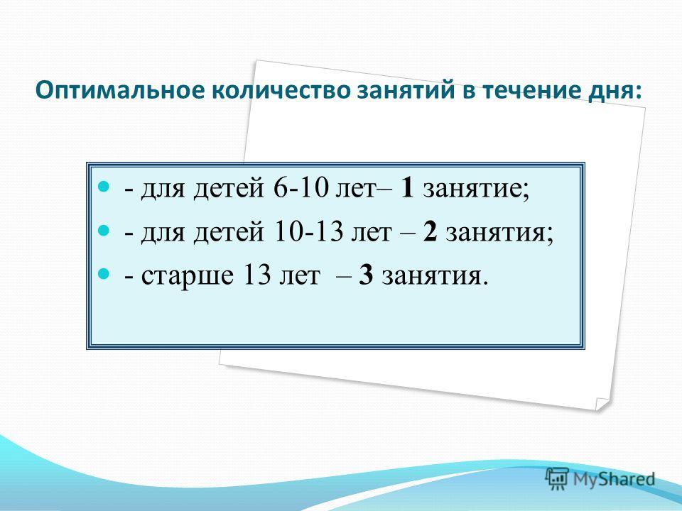 Оптимальное количество занятий в течение дня: - для детей 6-10 лет– 1 занятие; - для детей 10-13 лет – 2 занятия; - старше 13 лет – 3 занятия.