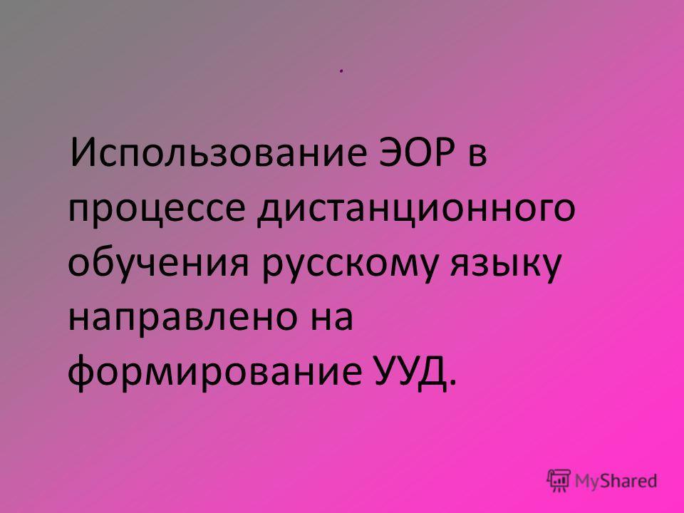 . Использование ЭОР в процессе дистанционного обучения русскому языку направлено на формирование УУД.