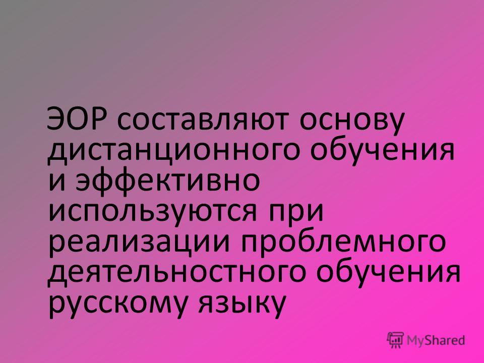 ЭОР составляют основу дистанционного обучения и эффективно используются при реализации проблемного деятельностного обучения русскому языку