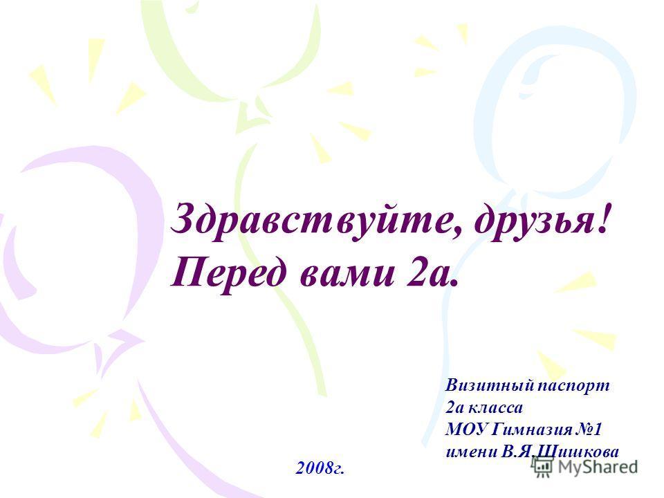 Здравствуйте, друзья! Перед вами 2а. Визитный паспорт 2а класса МОУ Гимназия 1 имени В.Я.Шишкова 2008г.