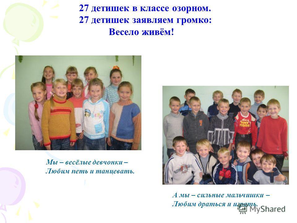 Мы – весёлые девчонки – Любим петь и танцевать. А мы – сильные мальчишки – Любим драться и играть. 27 детишек в классе озорном. 27 детишек заявляем громко: Весело живём!