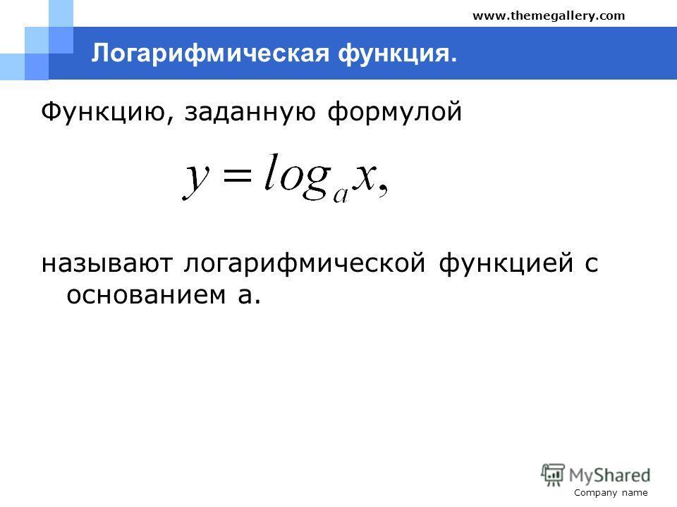 Company name www.themegallery.com Логарифмическая функция. Функцию, заданную формулой называют логарифмической функцией с основанием a.