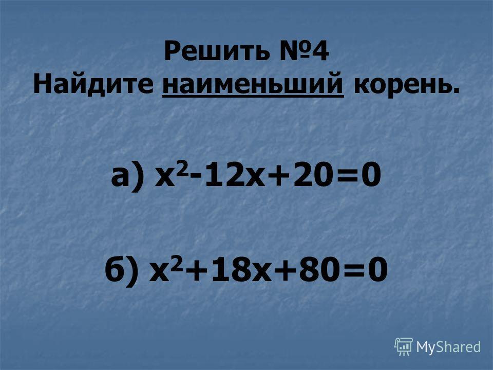 Решить 4 Найдите наименьший корень. а) х 2 -12х+20=0 б) х 2 +18х+80=0
