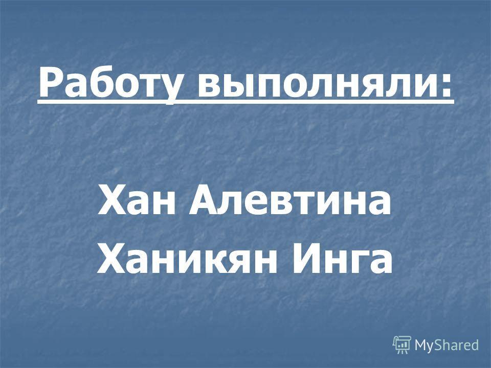 Работу выполняли: Хан Алевтина Ханикян Инга