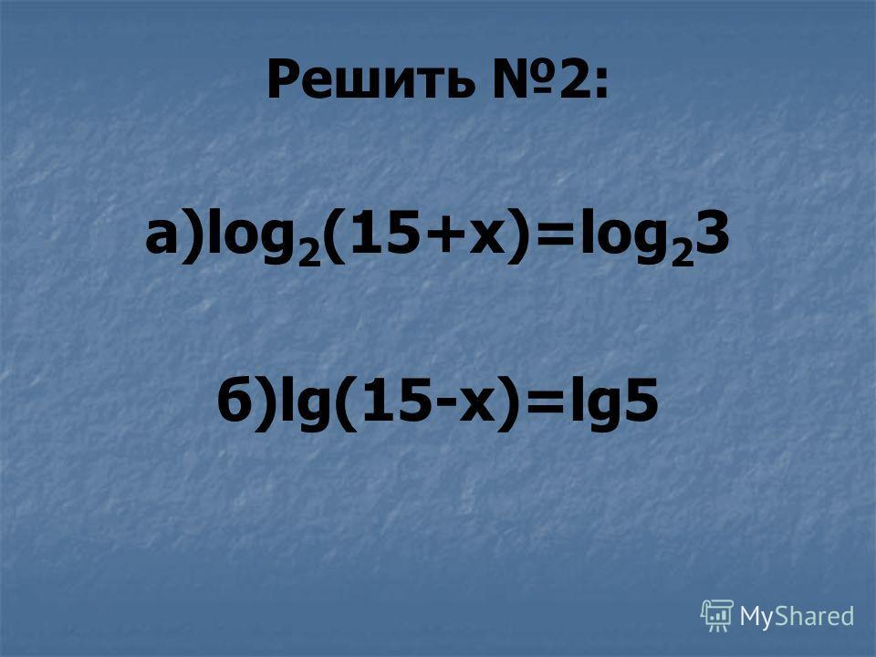 Решить 2: a)log 2 (15+x)=log 2 3 б)lg(15-x)=lg5
