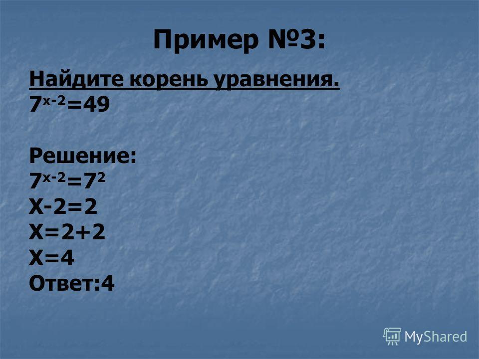 Пример 3: Найдите корень уравнения. 7 х-2 =49 Решение: 7 х-2 =7 2 Х-2=2 Х=2+2 Х=4 Ответ:4