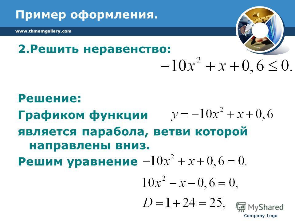 www.thmemgallery.com Company Logo Пример оформления. 2.Решить неравенство: Решение: Графиком функции является парабола, ветви которой направлены вниз. Решим уравнение