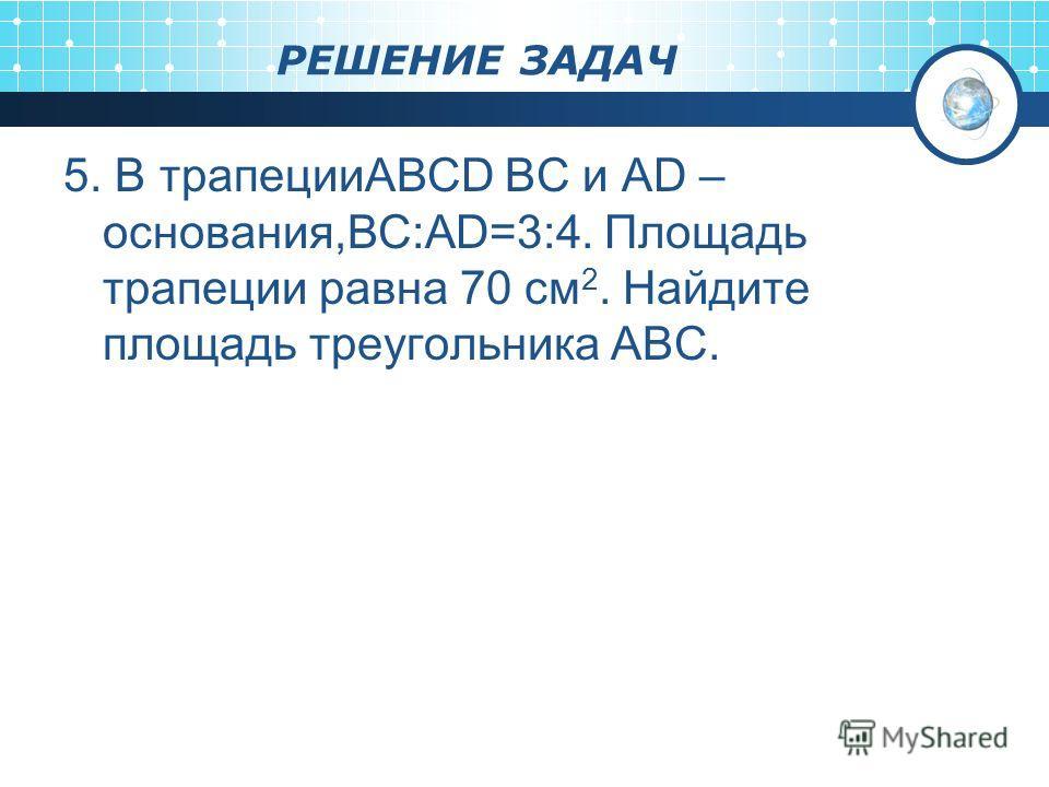 РЕШЕНИЕ ЗАДАЧ 5. В трапецииABCD BC и AD – основания,BC:AD=3:4. Площадь трапеции равна 70 см 2. Найдите площадь треугольника ABC.