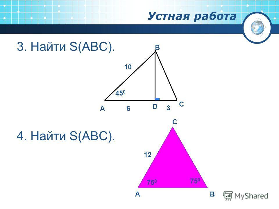 Устная работа 3. Найти S(ABC). 4. Найти S(ABC). А D C B 10 6 3 45 0 AB C 12 75 0