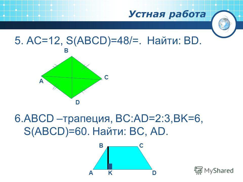 Устная работа 5. AC=12, S(ABCD)=48/=. Найти: BD. 6.ABCD –трапеция, BC:AD=2:3,BK=6, S(ABCD)=60. Найти: BC, AD. A B C D AKD BC