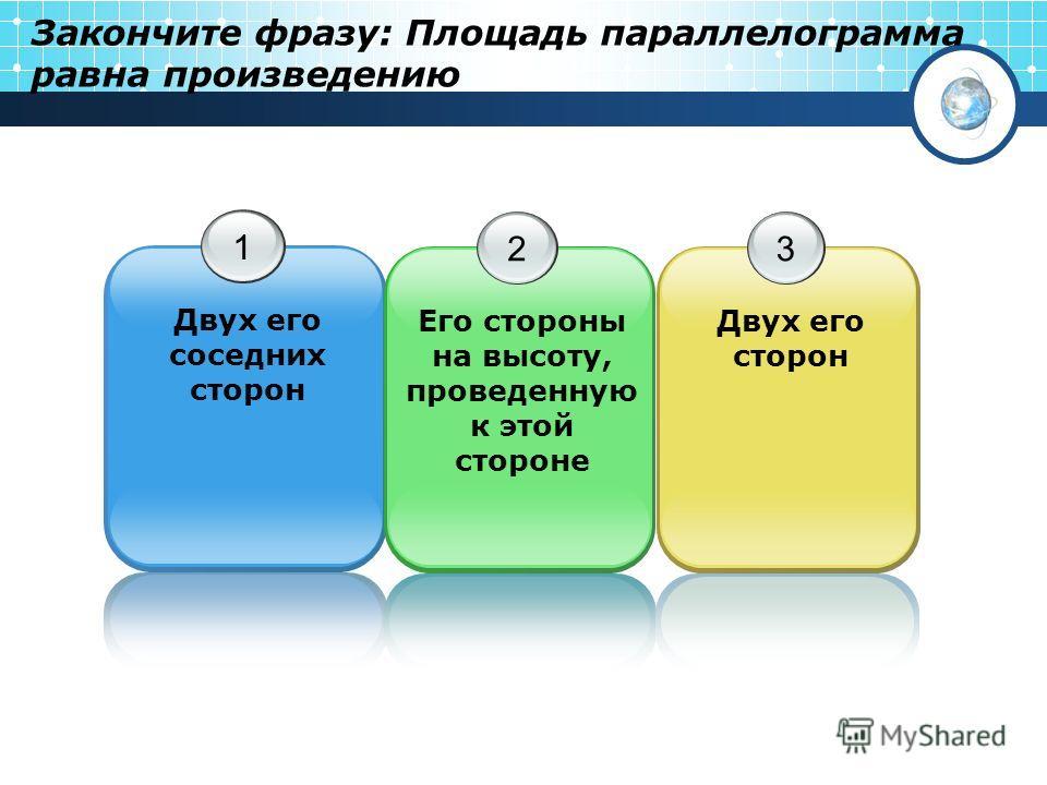 Закончите фразу: Площадь параллелограмма равна произведению 1 Двух его соседних сторон 2 Его стороны на высоту, проведенную к этой стороне 3 Двух его сторон