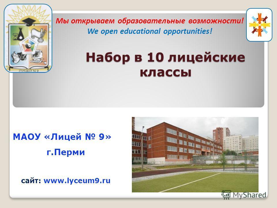 МАОУ «Лицей 9» г.Перми сайт: www.lyceum9.ru Набор в 10 лицейские классы Мы открываем образовательные возможности! We open educational opportunities!