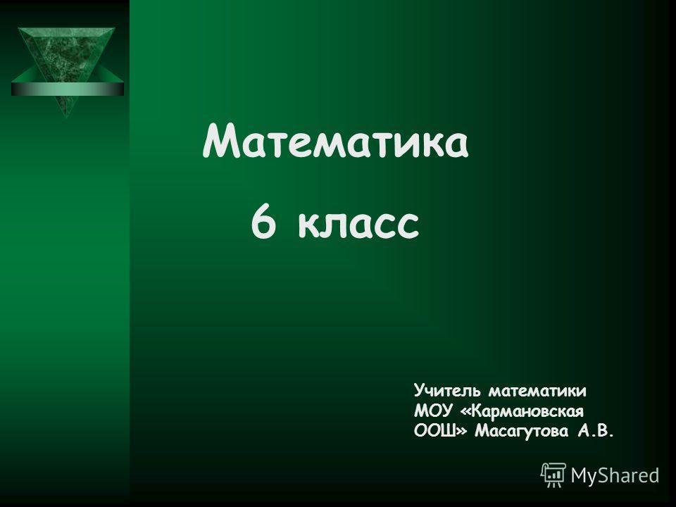 Учитель математики МОУ «Кармановская ООШ» Масагутова А.В. Математика 6 класс