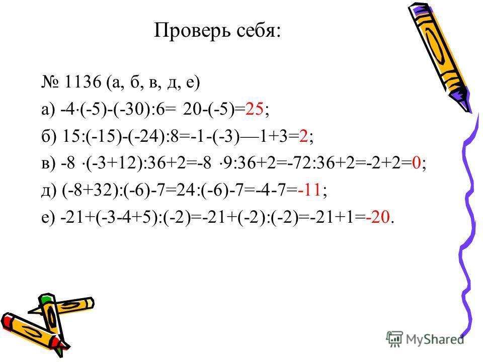 Проверь себя: 1136 (а, б, в, д, е) а) -4 (-5)-(-30):6= 20-(-5)=25; б) 15:(-15)-(-24):8=-1-(-3)1+3=2; в) -8 (-3+12):36+2=-8 9:36+2=-72:36+2=-2+2=0; д) (-8+32):(-6)-7=24:(-6)-7=-4-7=-11; е) -21+(-3-4+5):(-2)=-21+(-2):(-2)=-21+1=-20.
