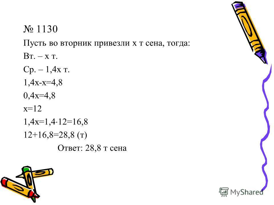 1130 Пусть во вторник привезли х т сена, тогда: Вт. – х т. Ср. – 1,4х т. 1,4х-х=4,8 0,4х=4,8 х=12 1,4х=1,4 12=16,8 12+16,8=28,8 (т) Ответ: 28,8 т сена
