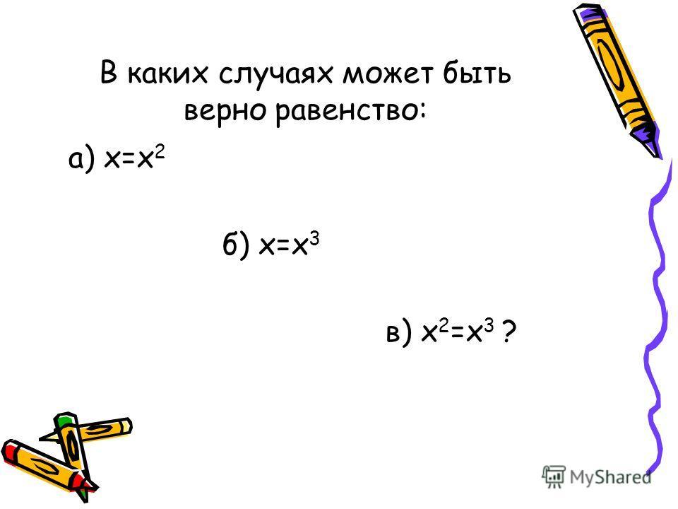 В каких случаях может быть верно равенство: а) х=х 2 б) х=х 3 в) х 2 =х 3 ?