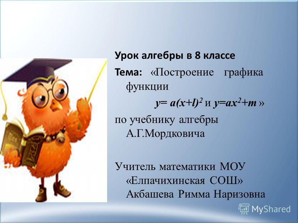 Урок алгебры в 8 классе Тема: «Построение графика функции y= а(x+l) 2 и y=аx 2 +m » по учебнику алгебры А.Г.Мордковича Учитель математики МОУ «Елпачихинская СОШ» Акбашева Римма Наризовна