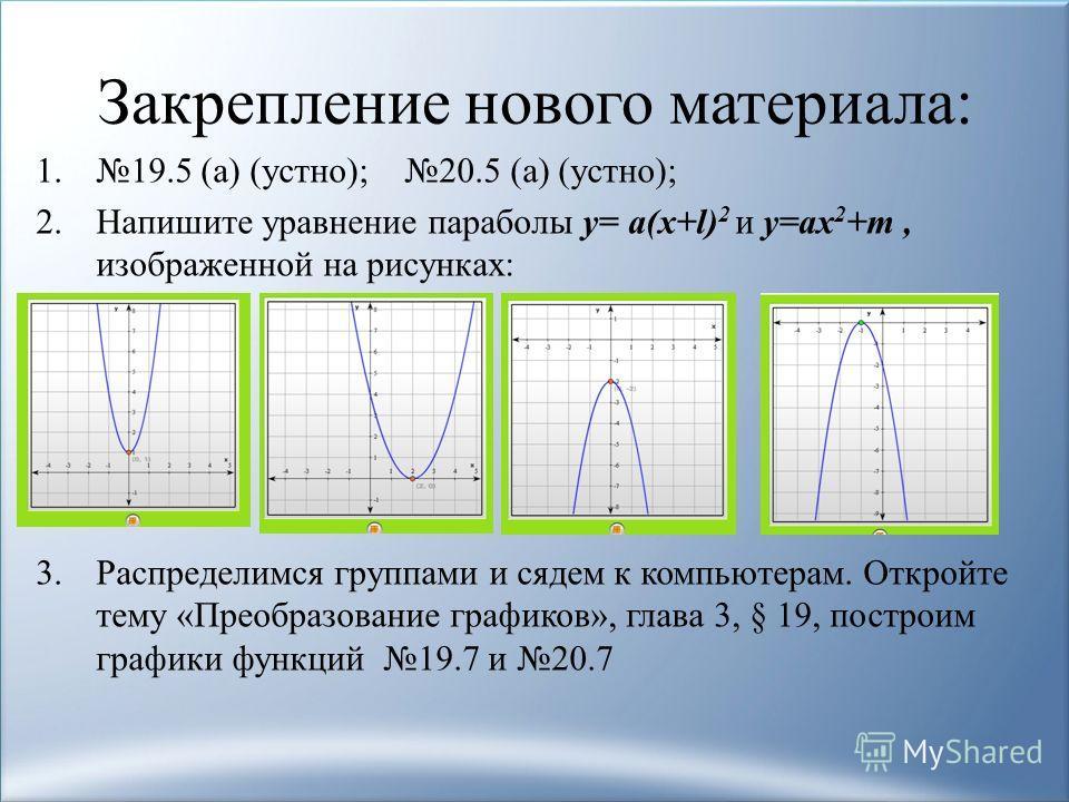 Закрепление нового материала: 1.19.5 (а) (устно); 20.5 (а) (устно); 2.Напишите уравнение параболы y= а(x+l) 2 и y=аx 2 +m, изображенной на рисунках: 3.Распределимся группами и сядем к компьютерам. Откройте тему «Преобразование графиков», глава 3, § 1