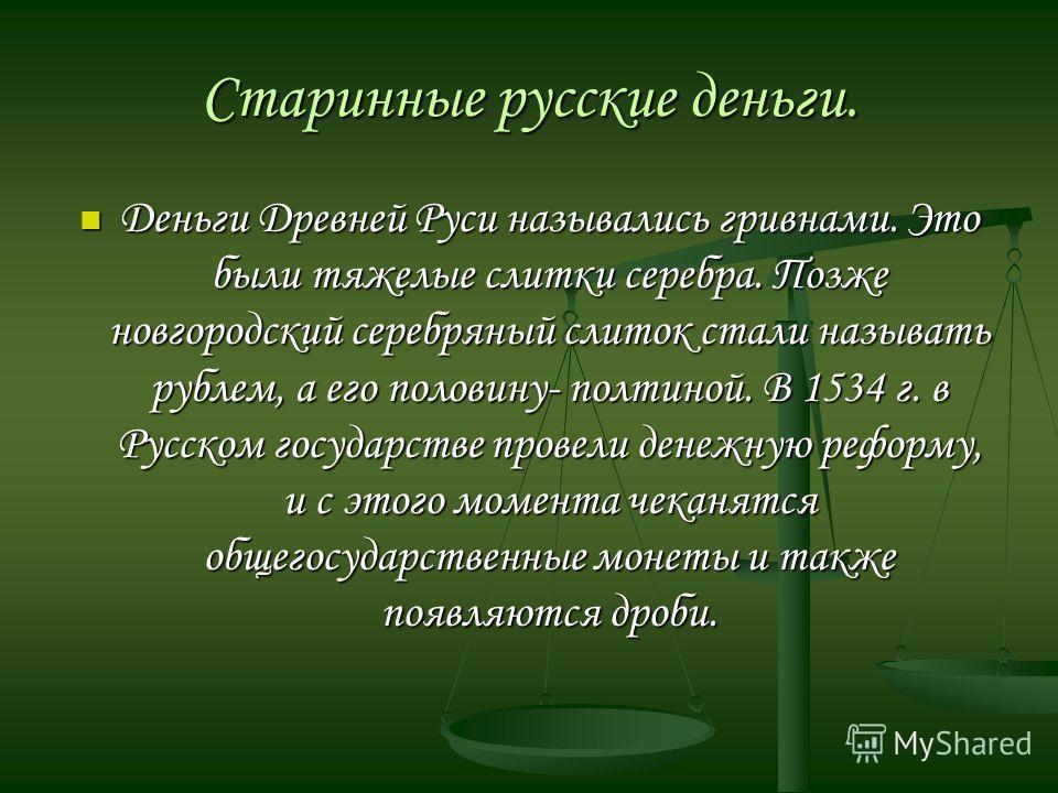 Старинные русские деньги. Деньги Древней Руси назывались гривнами. Это были тяжелые слитки серебра. Позже новгородский серебряный слиток стали называть рублем, а его половину- полтиной. В 1534 г. в Русском государстве провели денежную реформу, и с эт