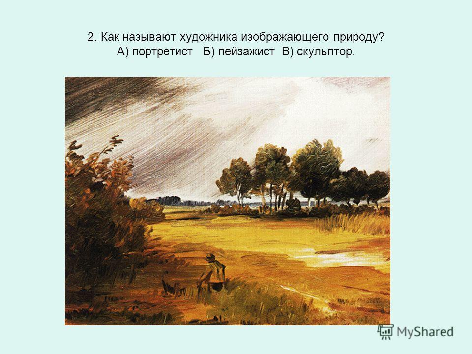 2. Как называют художника изображающего природу? А) портретист Б) пейзажист В) скульптор.