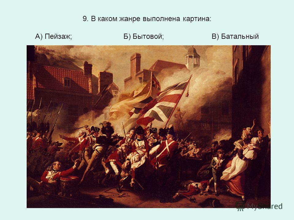 9. В каком жанре выполнена картина: А) Пейзаж;Б) Бытовой;В) Батальный