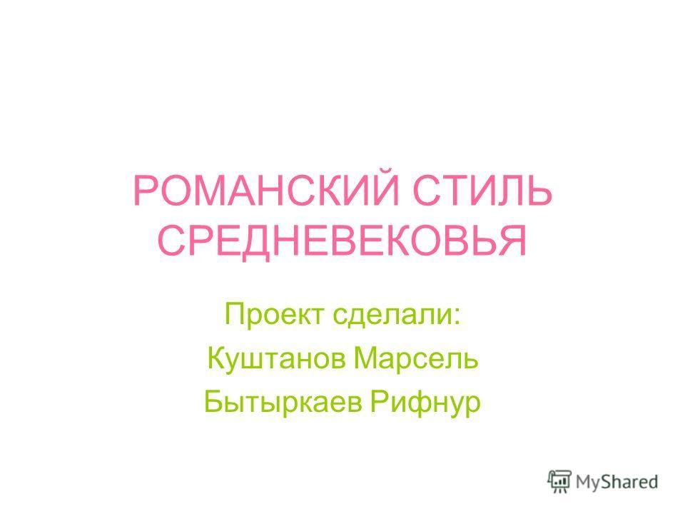 РОМАНСКИЙ СТИЛЬ СРЕДНЕВЕКОВЬЯ Проект сделали: Куштанов Марсель Бытыркаев Рифнур