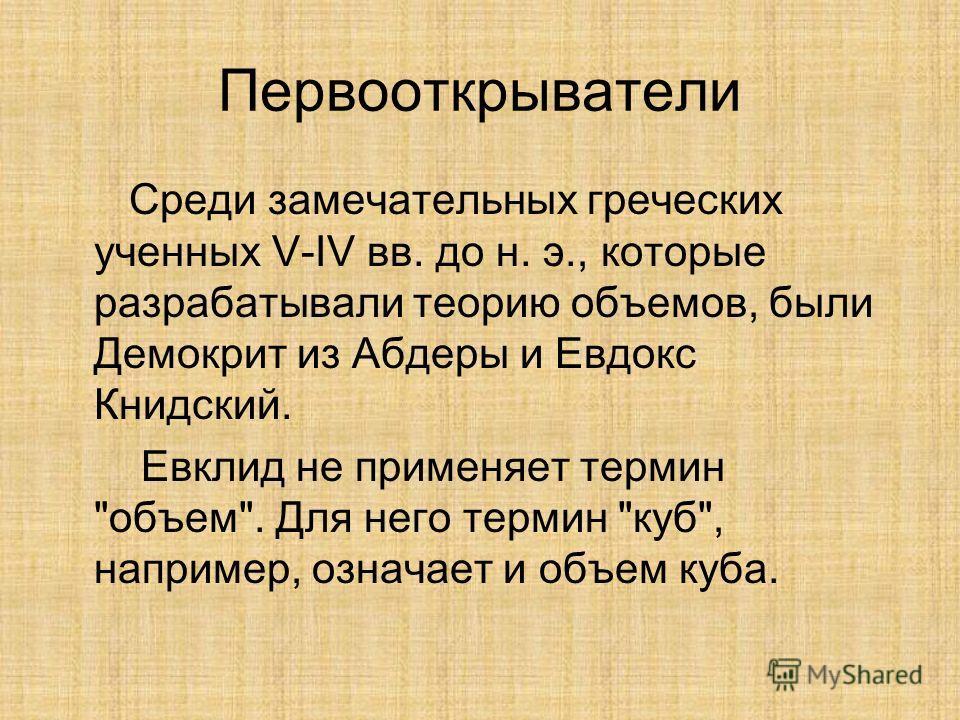Первооткрыватели Среди замечательных греческих ученных V-IV вв. до н. э., которые разрабатывали теорию объемов, были Демокрит из Абдеры и Евдокс Книдский. Евклид не применяет термин объем. Для него термин куб, например, означает и объем куба.