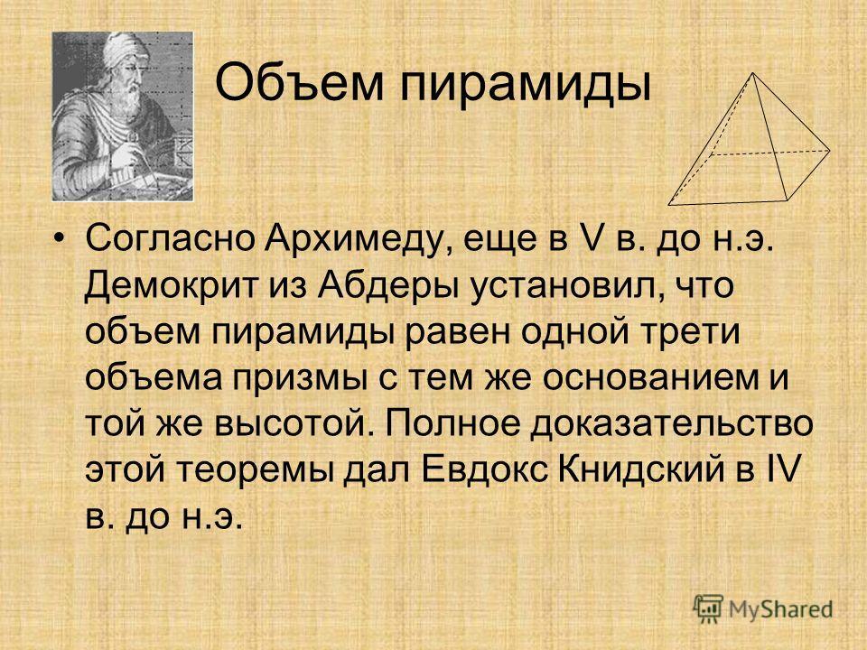 Объем пирамиды Согласно Архимеду, еще в V в. до н.э. Демокрит из Абдеры установил, что объем пирамиды равен одной трети объема призмы с тем же основанием и той же высотой. Полное доказательство этой теоремы дал Евдокс Книдский в IV в. до н.э.