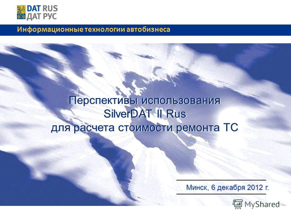 Перспективы использования SilverDAT II Rus для расчета стоимости ремонта ТС Перспективы использования SilverDAT II Rus для расчета стоимости ремонта ТС Минск, 6 декабря 2012 г. Минск, 6 декабря 2012 г. Информационные технологии автобизнеса